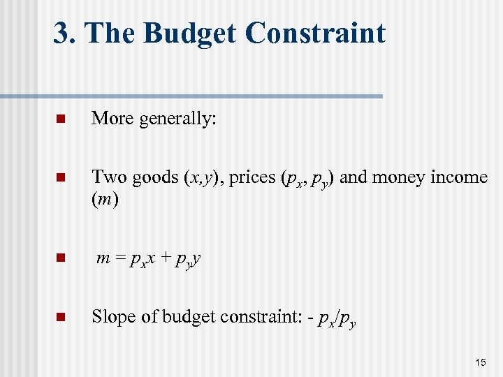 3. The Budget Constraint n More generally: n Two goods (x, y), prices (px,