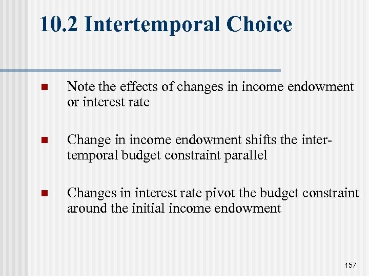10. 2 Intertemporal Choice n Note the effects of changes in income endowment or