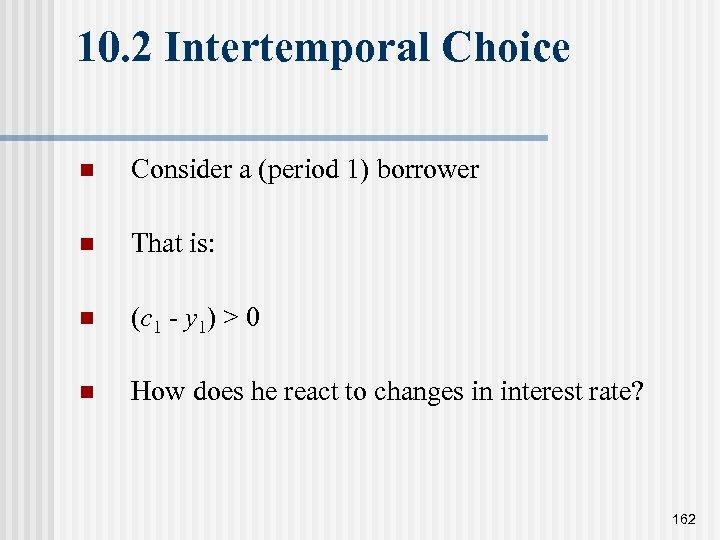 10. 2 Intertemporal Choice n Consider a (period 1) borrower n That is: n