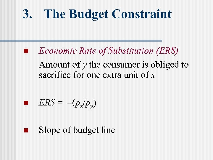 3. The Budget Constraint n Economic Rate of Substitution (ERS) Amount of y the