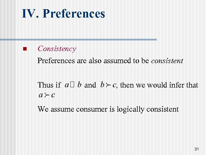 IV. Preferences n Consistency Preferences are also assumed to be consistent Thus if and