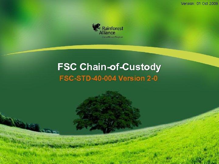 Version: 01 Oct 2008 FSC Chain-of-Custody FSC-STD-40 -004 Version 2 -0