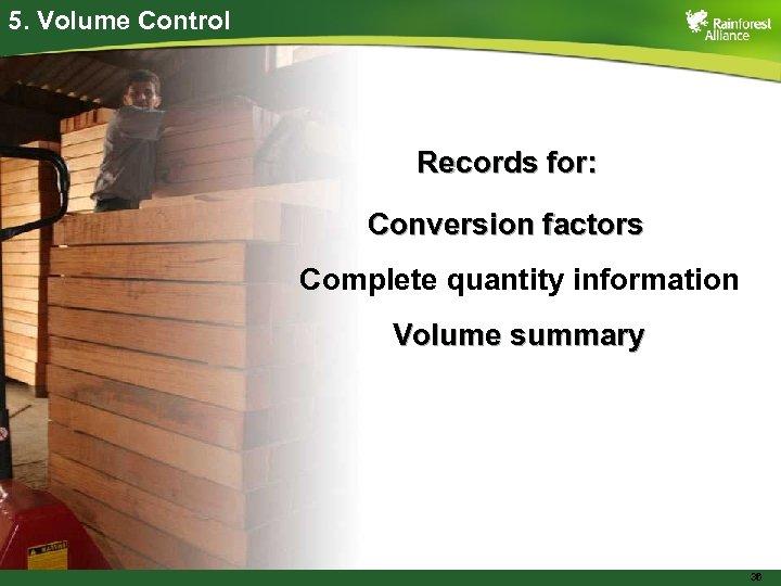 5. Volume Control Records for: Conversion factors Complete quantity information Volume summary 36