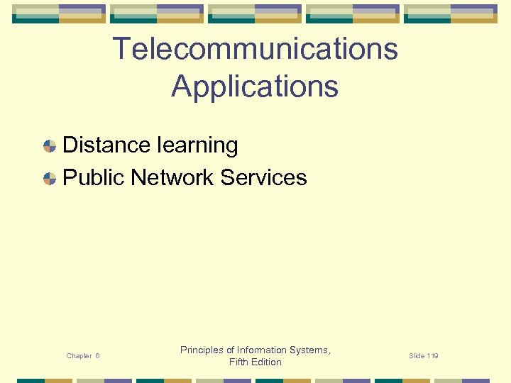 Telecommunications Applications Distance learning Public Network Services Chapter 6 Principles of Information Systems, Fifth