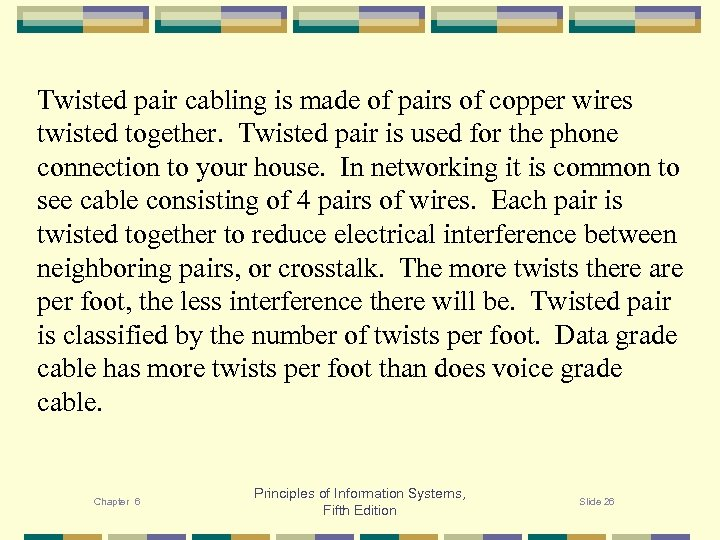 Twisted pair cabling is made of pairs of copper wires twisted together. Twisted pair