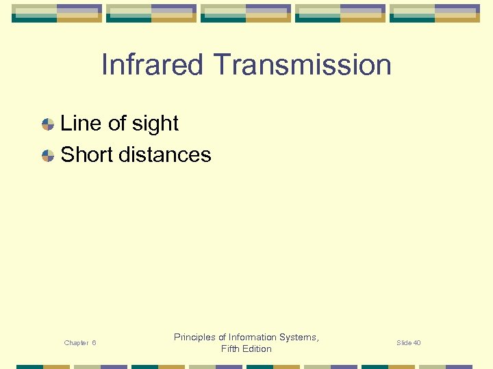 Infrared Transmission Line of sight Short distances Chapter 6 Principles of Information Systems, Fifth