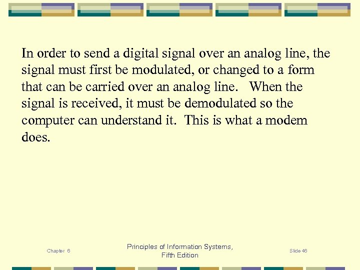 In order to send a digital signal over an analog line, the signal must