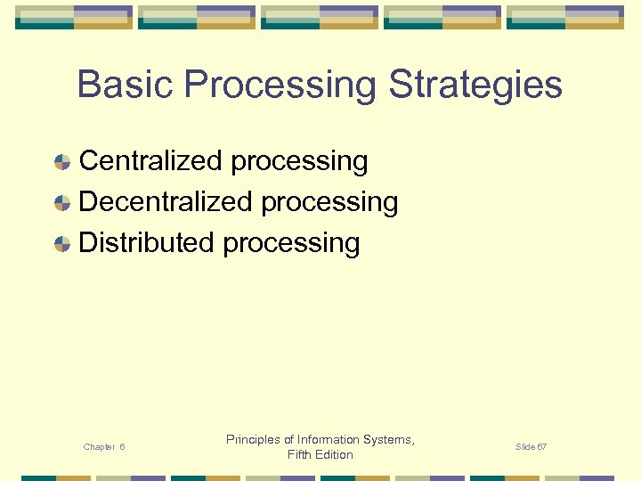 Basic Processing Strategies Centralized processing Decentralized processing Distributed processing Chapter 6 Principles of Information