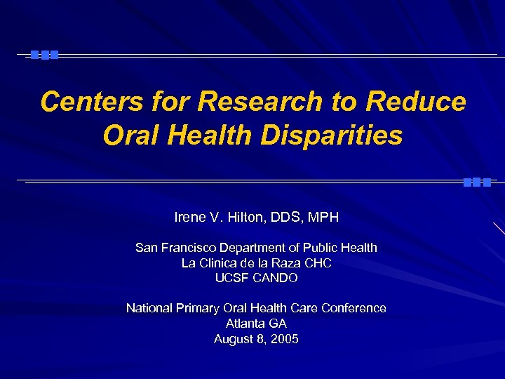 Centers for Research to Reduce Oral Health Disparities Irene V. Hilton, DDS, MPH San