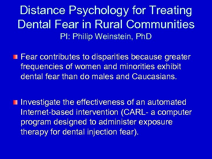 Distance Psychology for Treating Dental Fear in Rural Communities PI: Philip Weinstein, Ph. D