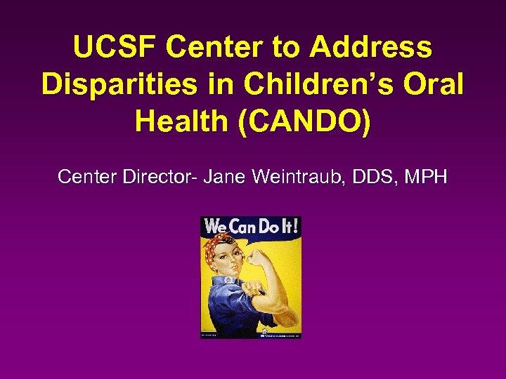 UCSF Center to Address Disparities in Children's Oral Health (CANDO) Center Director- Jane Weintraub,