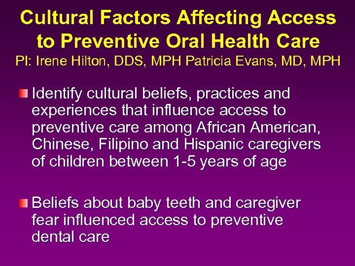 Cultural Factors Affecting Access to Preventive Oral Health Care PI: Irene Hilton, DDS, MPH