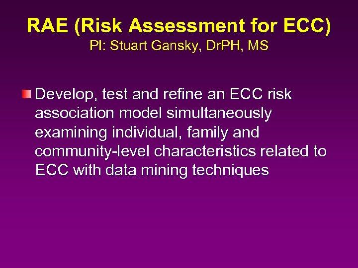 RAE (Risk Assessment for ECC) PI: Stuart Gansky, Dr. PH, MS Develop, test and