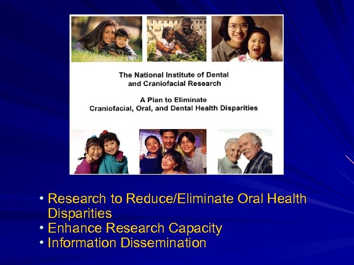 • Research to Reduce/Eliminate Oral Health Disparities • Enhance Research Capacity • Information