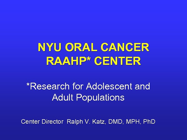 NYU ORAL CANCER RAAHP* CENTER *Research for Adolescent and Adult Populations Center Director Ralph