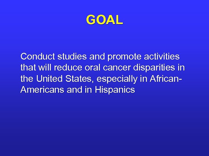 GOAL Conduct studies and promote activities that will reduce oral cancer disparities in the