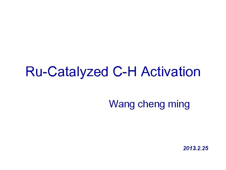 Ru-Catalyzed C-H Activation Wang cheng ming 2013. 2. 25