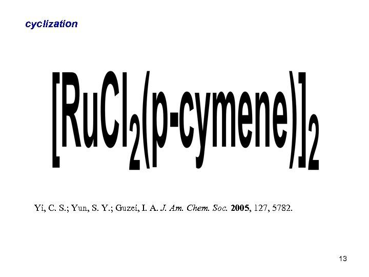 cyclization Yi, C. S. ; Yun, S. Y. ; Guzei, I. A. J. Am.