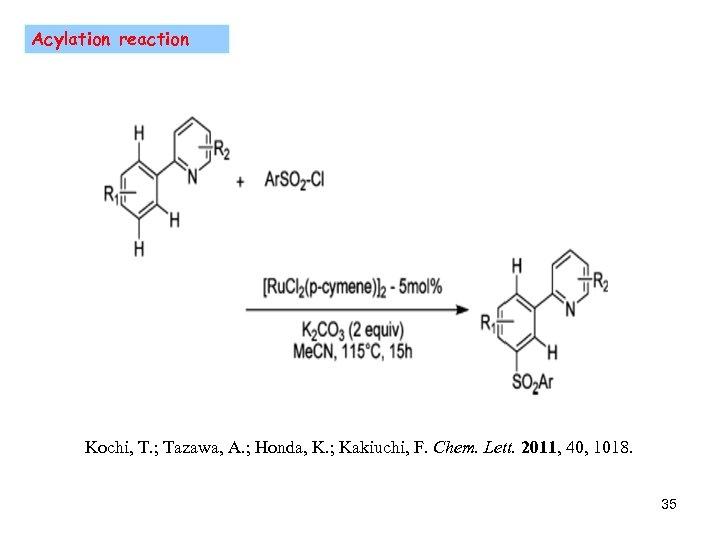Acylation reaction Kochi, T. ; Tazawa, A. ; Honda, K. ; Kakiuchi, F. Chem.