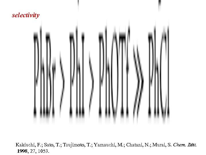 selectivity 50 Kakiuchi, F. ; Sato, T. ; Tsujimoto, T. ; Yamauchi, M. ;