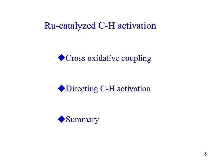 Ru-catalyzed C-H activation u. Cross oxidative coupling u. Directing C-H activation u. Summary 6