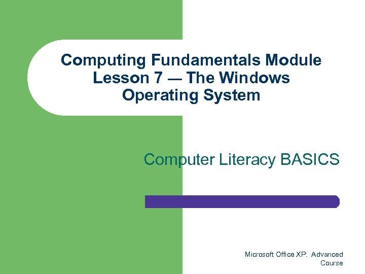 Computing Fundamentals Module Lesson 7 — The Windows Operating System Computer Literacy BASICS Microsoft