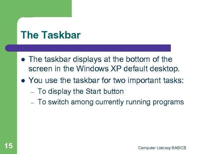 The Taskbar l l The taskbar displays at the bottom of the screen in