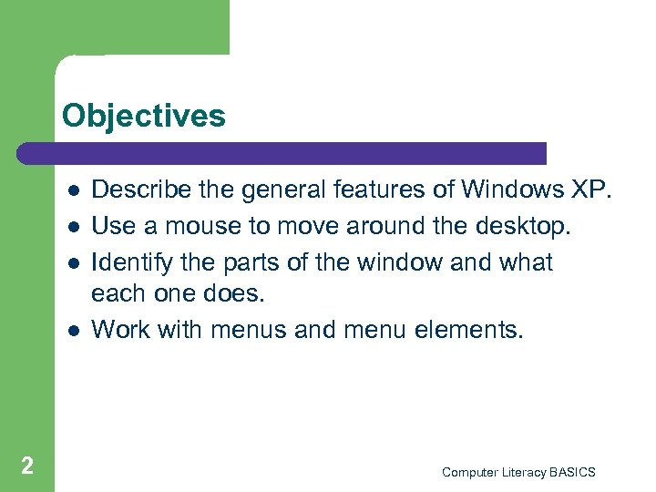 Objectives l l 2 Describe the general features of Windows XP. Use a mouse