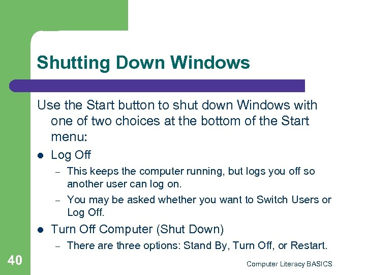 Shutting Down Windows Use the Start button to shut down Windows with one of