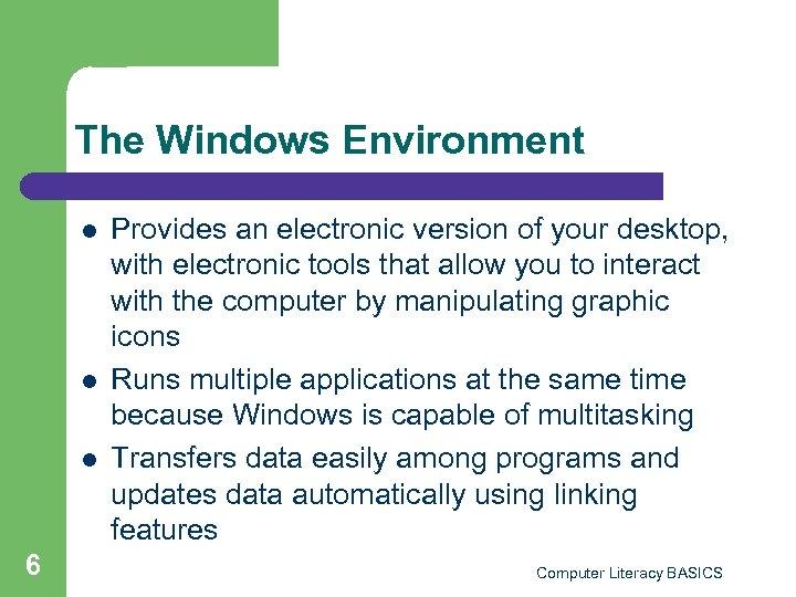 The Windows Environment l l l 6 Provides an electronic version of your desktop,