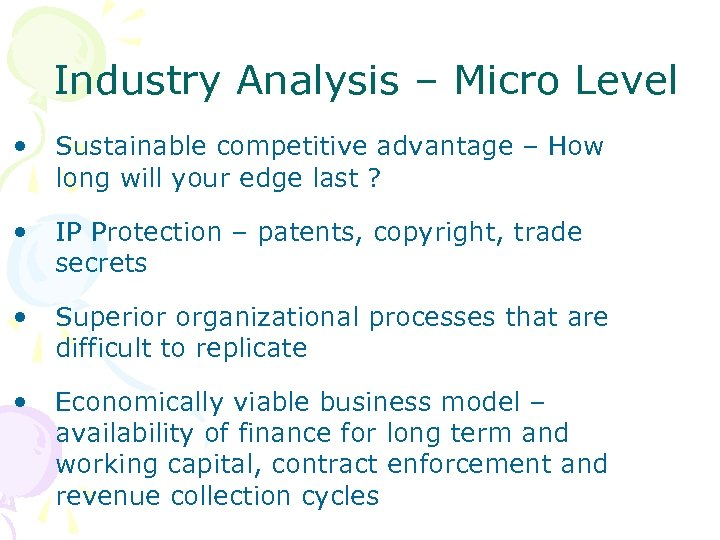 Industry Analysis – Micro Level • Sustainable competitive advantage – How long will your