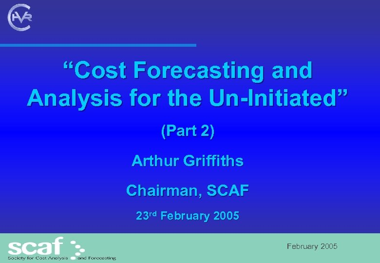 """Cost Forecasting and Analysis for the Un-Initiated"" (Part 2) Arthur Griffiths Chairman, SCAF 23"