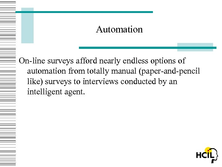 Automation On-line surveys afford nearly endless options of automation from totally manual (paper-and-pencil like)