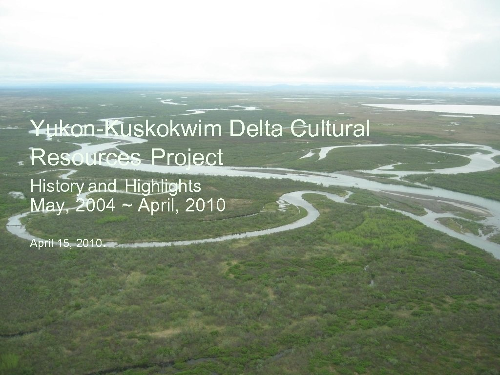 Yukon-Kuskokwim Delta Cultural Resources Project History and Highlights May, 2004 ~ April, 2010 April
