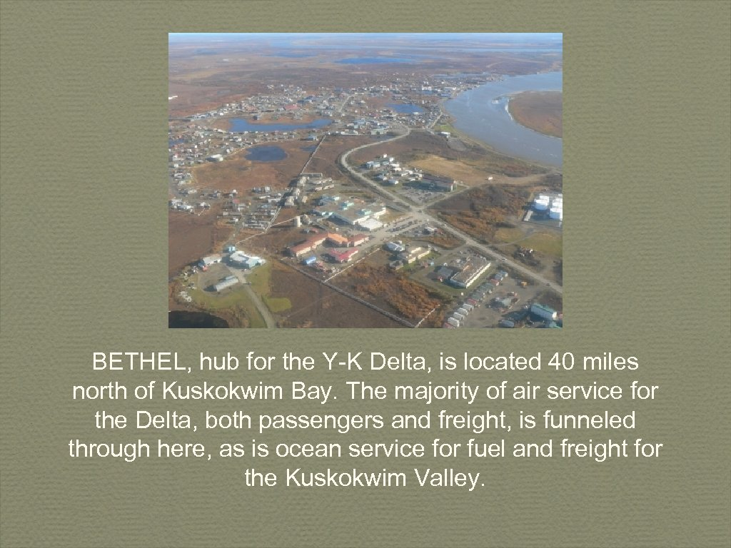 BETHEL, hub for the Y-K Delta, is located 40 miles north of Kuskokwim Bay.
