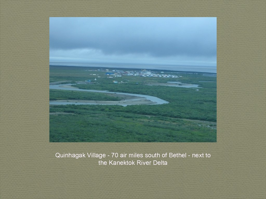 Quinhagak Village - 70 air miles south of Bethel - next to the Kanektok