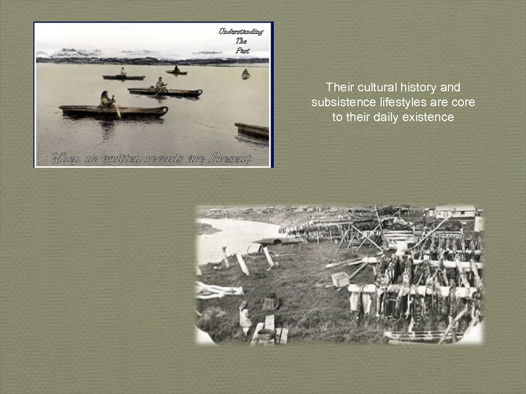 Their cultural history and subsistence lifestyles are core to their daily existence