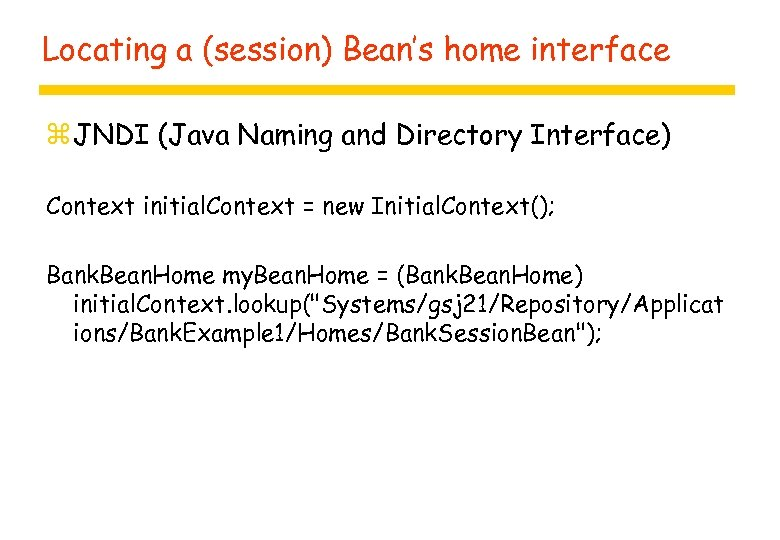 Locating a (session) Bean's home interface z JNDI (Java Naming and Directory Interface) Context