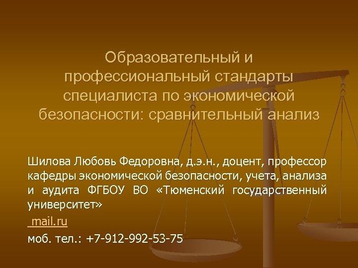 Образовательный и профессиональный стандарты специалиста по экономической безопасности: сравнительный анализ Шилова Любовь Федоровна, д.