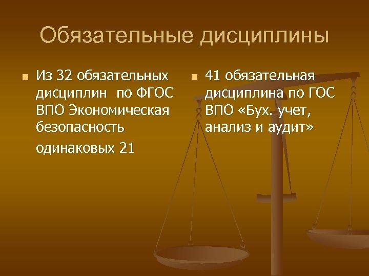 Обязательные дисциплины n Из 32 обязательных дисциплин по ФГОС ВПО Экономическая безопасность одинаковых 21