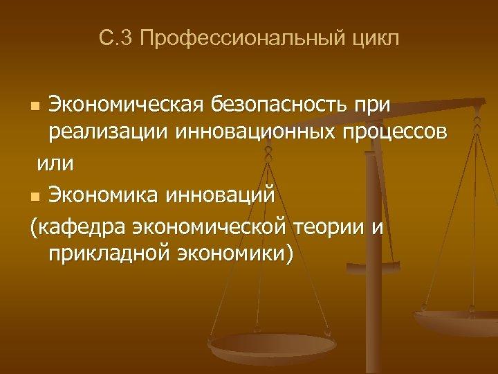 С. 3 Профессиональный цикл Экономическая безопасность при реализации инновационных процессов или n Экономика инноваций