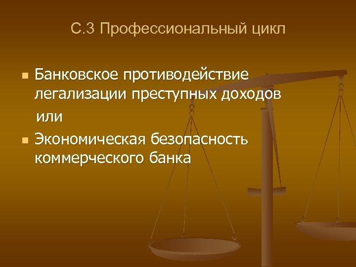 С. 3 Профессиональный цикл n n Банковское противодействие легализации преступных доходов или Экономическая безопасность