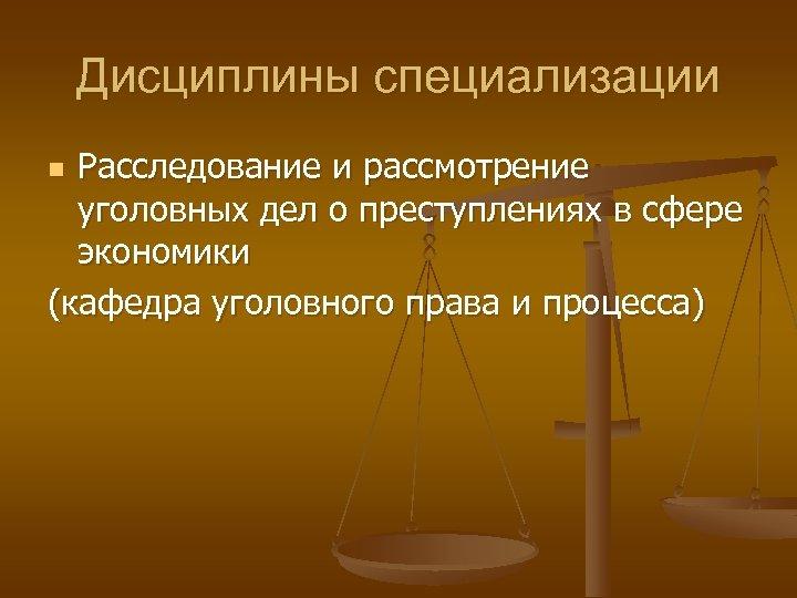 Дисциплины специализации Расследование и рассмотрение уголовных дел о преступлениях в сфере экономики (кафедра уголовного