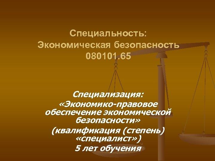 Специальность: Экономическая безопасность 080101. 65 Специализация: «Экономико-правовое обеспечение экономической безопасности» (квалификация (степень) «специалист» )