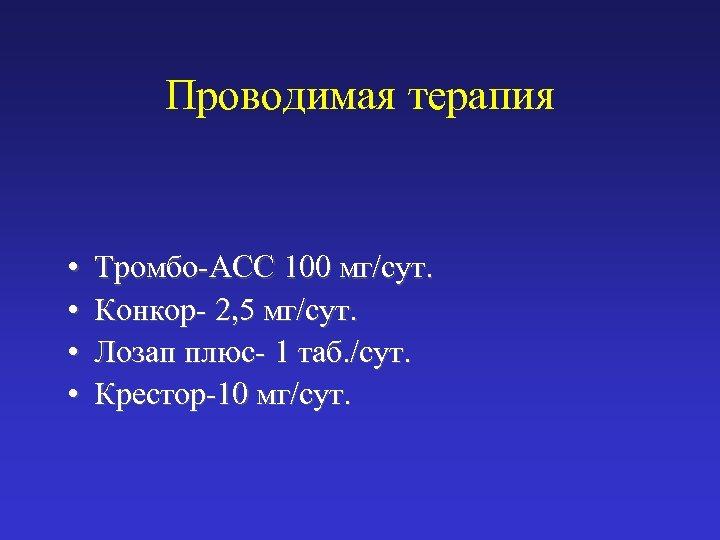 Проводимая терапия • • Тромбо-АСС 100 мг/сут. Конкор- 2, 5 мг/сут. Лозап плюс- 1