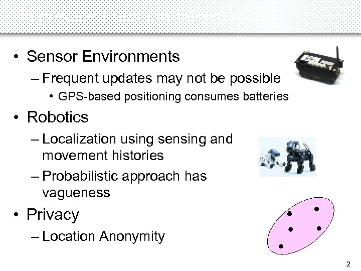 Imprecise Location Information • Sensor Environments – Frequent updates may not be possible •