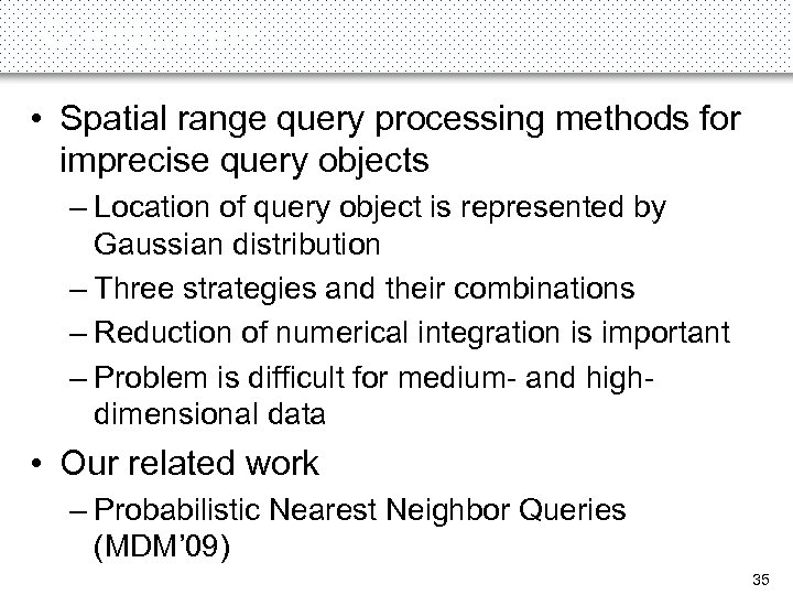 Conclusions • Spatial range query processing methods for imprecise query objects – Location of
