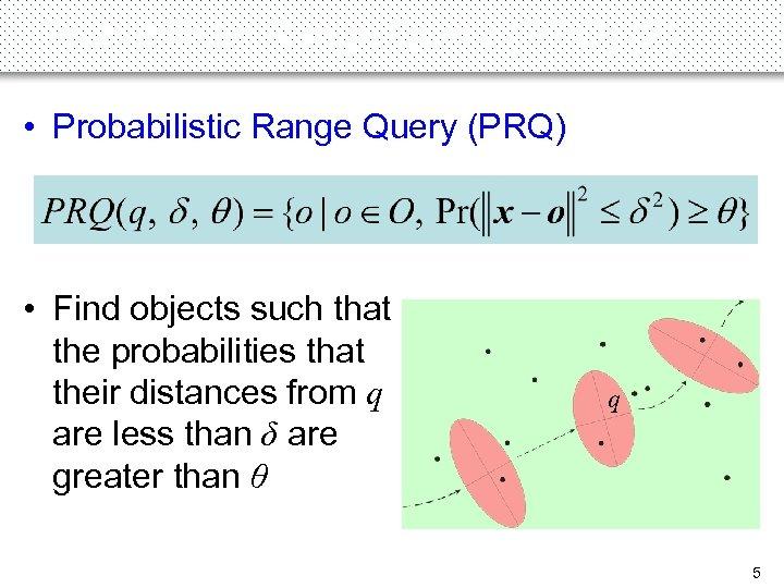 Probabilistic Range Query (PRQ) (2) • Probabilistic Range Query (PRQ) • Find objects such