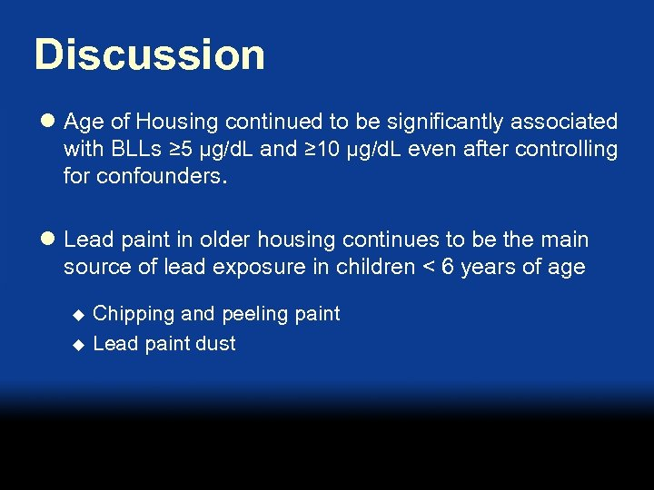 Discussion l Age of Housing continued to be significantly associated with BLLs ≥ 5