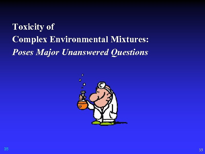 Toxicity of Complex Environmental Mixtures: Poses Major Unanswered Questions 35 35